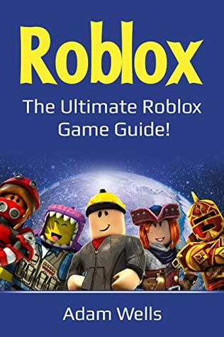 Roblox: The Ultimate Roblox Game Guide! by Adam Wells