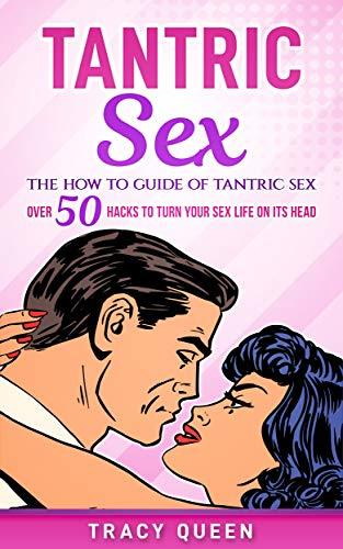 Tantric Sex: The How to Guide on Tantric Sex: Over 50 Hacks to Turn your Sex Life on its Head