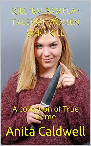 Kill 'Em Pamela : Tales of Women Who Kill: A collection of True Crime