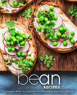 Bean Recipes: A Simple Bean Cookbook for Preparing Delicious Beans
