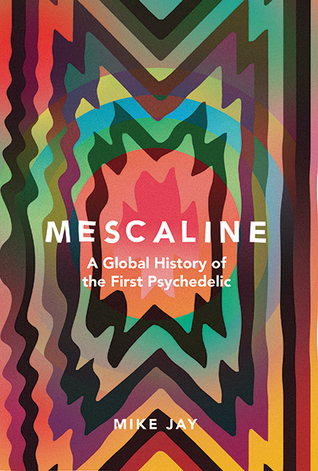 Mescaline A Global History of the First Psychedelic  - Mike Jay