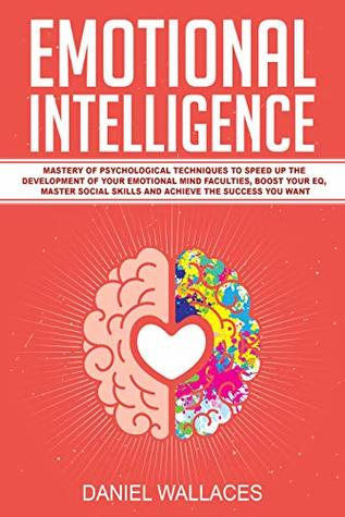 Emotional Intelligence: Mastery of Modern Psychological Techniques to Speed Up the Development of Your Emotional Mind Faculties, Boost Your EQ, Master Social Skills and Achieve the Success You Want