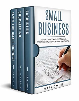 Small Business: A Complete Guide to Accounting Principles, Bookkeeping Principles and Taxes for Small Business