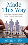 MADE THIS WAY : How to Prepare Kids to Face Today's Tough Moral Issues