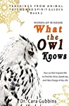 Words of Wisdom: What the Owl Knows: How an Owl Inspired Me to Find My Voice, Speak Up, and Take Charge of My Life (Teachings from Animal Totems and Spirit Guides) (Volume 2)