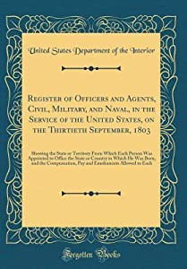 Register of Officers and Agents, Civil, Military, and Naval, in the Service of the United States, on the Thirtieth September, 1803: Showing the State or Territory from Which Each Person Was Appointed to Office the State or Country in Which He Was Born, an