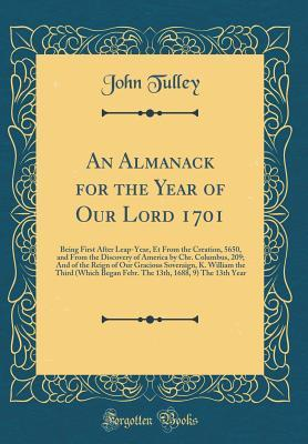 An Almanack for the Year of Our Lord 1701: Being First After Leap-Year, Et from the Creation, 5650, and from the Discovery of America by Chr. Columbus, 209; And of the Reign of Our Gracious Soveraign, K. William the Third (Which Began Febr. the 13th, 1688