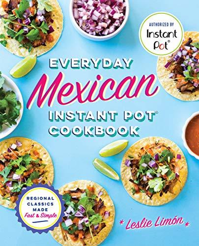 Everyday Mexican Instant Pot Cookbook Regional Classics Made Fast and Simple