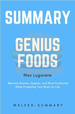 Summary: 'Genius Foods by Max Lugavere' - Become Smarter, Happier, and More Productive While Protecting Your Brain for Life (Genius Foods: Become Smarter, ... More Productive - A Full Summary Book 1)