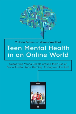Teen Mental Health in an Online World: Supporting Young People around their Use of Social Media, Apps, Gaming, Texting and the Rest