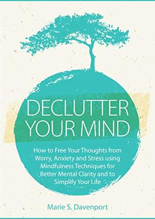 Declutter Your Mind: How to Free Your Thoughts from Worry, Anxiety & Stress using Mindfulness Techniques for Better Mental Clarity and to Simplify Your Life (PLUS: Getting Rid of Digital Clutter)