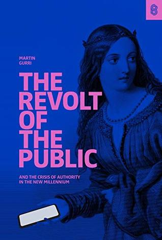 The Revolt of The Public and the Crisis of Authority in the N... by Martin Gurri