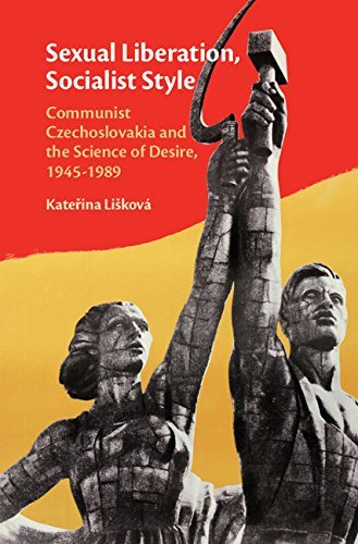 Sexual Liberation, Socialist Style Communist Czechoslovakia and the Science of Desire, 1945-1989