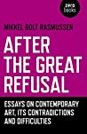 Book cover for After the Great Refusal: Essays on Contemporary Art, Its Contradictions and Difficulties
