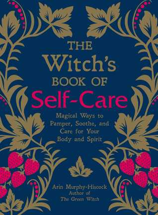 The Witch's Book of Self-Care: Magical Ways to Pamper, Soothe, and