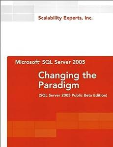 Microsoft SQL Server 2005: Changing the Paradigm: SQL Server 2005 Public Beta Edition