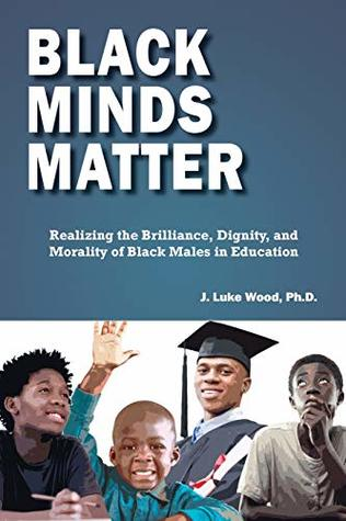 Black Minds Matter: Realizing the Brilliance, Dignity, and Morality of Black Males in Education