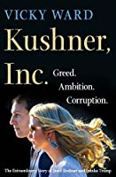 Kushner, Inc.: Greed. Ambition. Corruption. The Extraordinary Story of Jared Kushner and Ivanka Trump