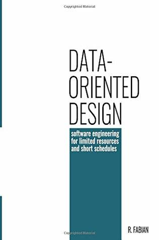 Data Oriented Design Software Engineering For Limited Resources And Short Schedules By Richard Fabian
