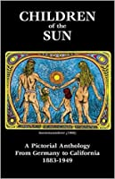 Children of the Sun - A Pictorial Anthology From Germany to California 1883-1949