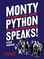 Monty Python Speaks, Revised and Updated Edition: The Complete Oral History of Monty Python, as Told by the Founding Members and a Few of Their Many Friends and Collaborators