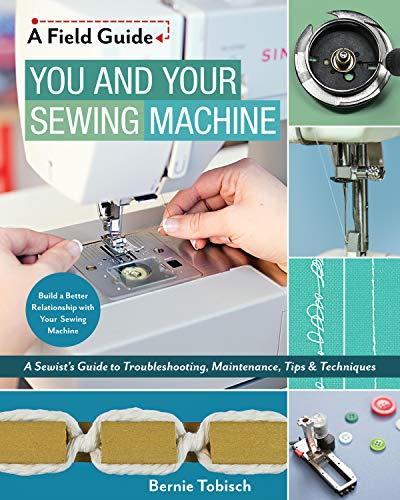 You and Your Sewing Machine A Sewist's Guide to Troubleshooting, Maintenance, Tips & Techniques (A Field Guide)