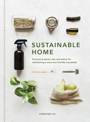 Sustainable Home: Practical projects, tips and advice for maintaining a more eco-friendly household