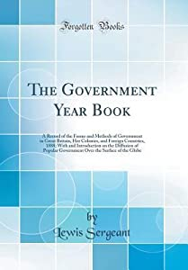 The Government Year Book: A Record of the Forms and Methods of Government in Great Britain, Her Colonies, and Foreign Countries, 1888; With and Introduction on the Diffusion of Popular Government Over the Surface of the Globe