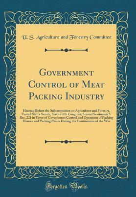 Government Control of Meat Packing Industry: Hearing Before the Subcommittee on Agriculture and Forestry, United States Senate, Sixty-Fifth Congress, Second Session on S. Res. 221 in Favor of Government Control and Operation of Packing Houses and Packing
