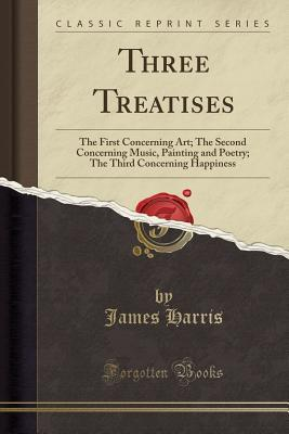 Three Treatises: The First Concerning Art; The Second Concerning Music, Painting and Poetry; The Third Concerning Happiness (Classic Reprint)