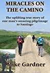 MIRACLES ON THE CAMINO: The uplifting true story of one man's amazing pilgrimage to Santiago