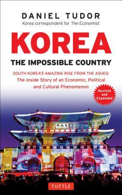Korea: The Impossible Country: South Korea's Amazing Rise from the Ashes: The Inside Story of an Economic, Political and Cultural Phenomenon
