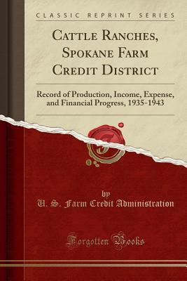Cattle Ranches, Spokane Farm Credit District: Record of Production, Income, Expense, and Financial Progress, 1935-1943 (Classic Reprint)
