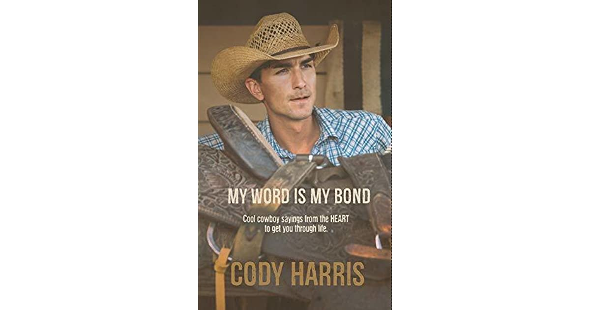Cody Harris My Word Is My Bond Cool Cowboy Sayings From The Heart