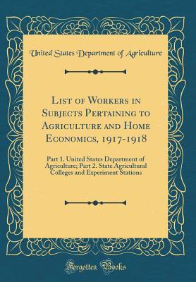 List of Workers in Subjects Pertaining to Agriculture and Home Economics, 1917-1918: Part 1. United States Department of Agriculture; Part 2. State Agricultural Colleges and Experiment Stations (Classic Reprint)