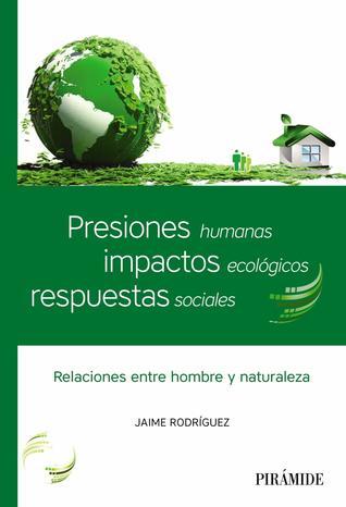 Presiones humanas, impactos ecológicos, respuestas sociales: Relaciones entre hombre y naturaleza