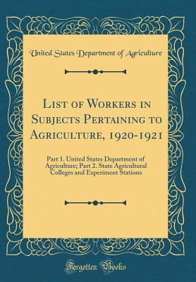 List of Workers in Subjects Pertaining to Agriculture, 1920-1921: Part 1. United States Department of Agriculture; Part 2. State Agricultural Colleges and Experiment Stations (Classic Reprint)