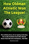 How Oldman Athletic Won The League!: The Unlikely Story of an Ageing Underdog Six A-side Football Team Who Should Never Have Become Champions... But Did!