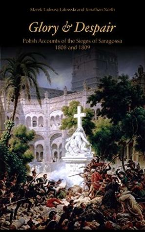 Glory and Despair: Polish Accounts of the Sieges of Saragossa, 1808 and 1809