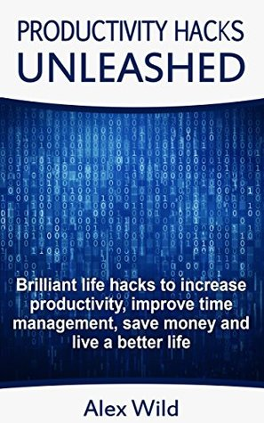 Productivity Hacks Unleashed - Brilliant Life Hacks To Increase Productivity, Improve Time Management, Save Money And Live A Better Life (Life Hacks, Productivity Hacks Book 1)
