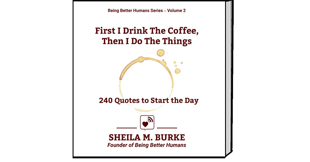 First I Drink The Coffee Then I Do The Things 240 Quotes To Start