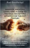 Warrior, Magician, Lover, King: A Guide To The Male Archetypes Updated For The 21st Century: A guide to men's archetypes, emotions, and the development of the mature masculine in the world today.
