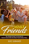 Make Friends: The Ultimate Guide For Introverts To Improve Social Skills And Make Friends Easily Today: (How to Manage Shyness, Be More Social and Build Confidence To Win and Keep New Friends)