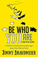 Be Who You Are: A Father's Empowering Message about the Point of Life