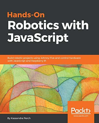 Hands-On Robotics with JavaScript Build robotic projects using Johnny-Five and control hardware with JavaScript and