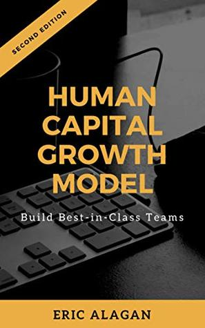 Human Capital Growth Model: Build Best-in-Class Teams (Handbooks for Business Owners & Managers Book 1) Eric Alagan