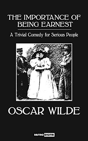The Importance of Being Earnest (Annotated)(Illustrated)(Biography): A Trivial Comedy for Serious People