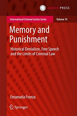 Memory and Punishment: Historical Denialism, Free Speech and the Limits of Criminal Law (International Criminal Justice Series Book 19)