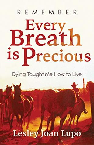 Remember, Every Breath is Precious: Dying Taught Me How to Live
