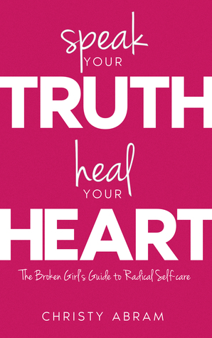 Speak Your Truth, Heal Your Heart: The Broken Girl's Guide to Radical Self-care